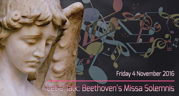 Let's Talk: Beethoven's Missa Solemnis, Friday 4 November 2016
